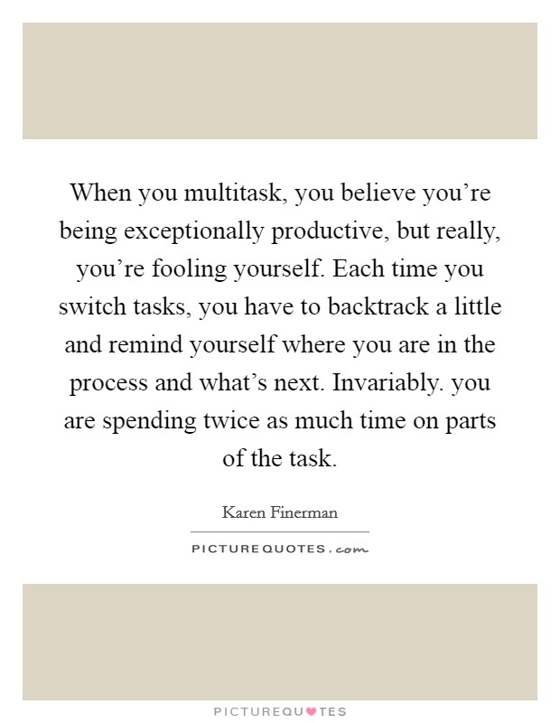 When you multitask, you believe you're being exceptionally productive, but really, you're fooling yourself. Each time you switch tasks, you have to backtrack a little and remind yourself where you are in the process and what's next. Invariably. you are spending twice as much time on parts of the task Picture Quote #1