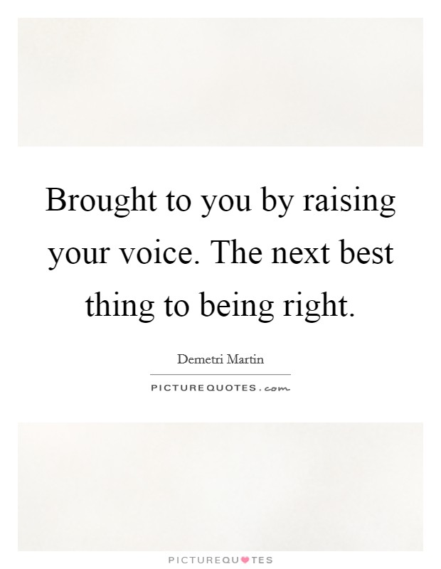 Brought to you by raising your voice. The next best thing to being right Picture Quote #1