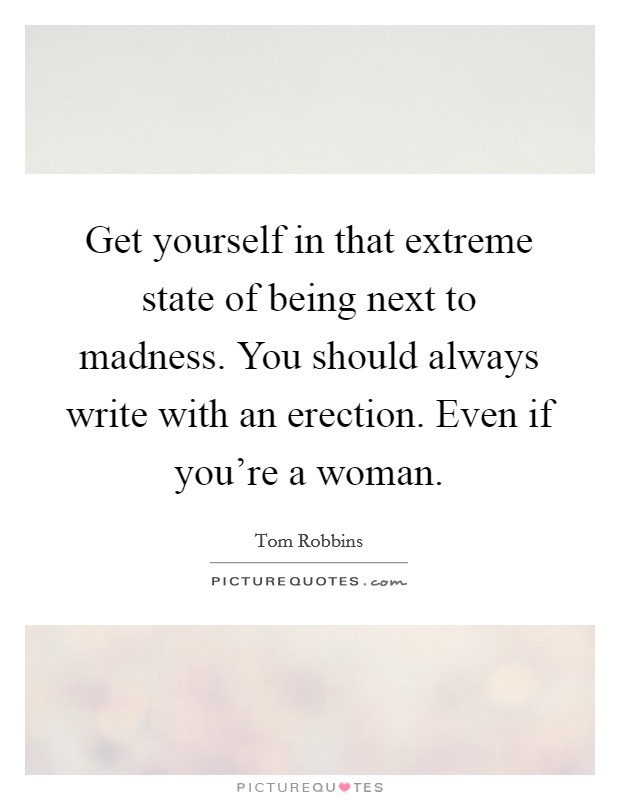 Get yourself in that extreme state of being next to madness. You should always write with an erection. Even if you're a woman Picture Quote #1