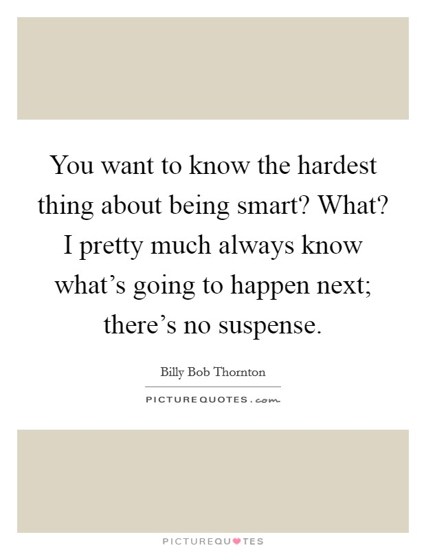 You want to know the hardest thing about being smart? What? I pretty much always know what's going to happen next; there's no suspense Picture Quote #1