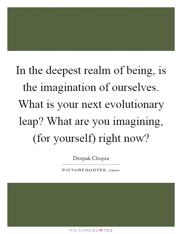 In the deepest realm of being, is the imagination of ourselves. What is your next evolutionary leap? What are you imagining, (for yourself) right now? Picture Quote #1