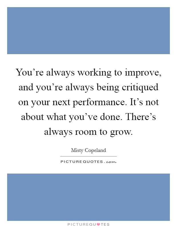 You're always working to improve, and you're always being critiqued on your next performance. It's not about what you've done. There's always room to grow Picture Quote #1