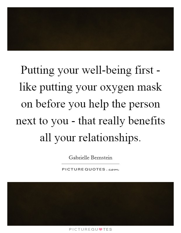 Putting your well-being first - like putting your oxygen mask on before you help the person next to you - that really benefits all your relationships Picture Quote #1