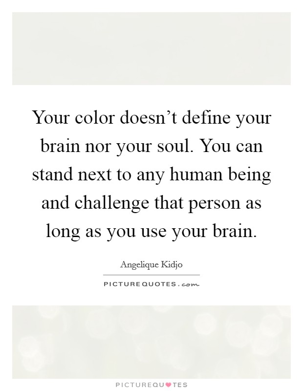 Your color doesn't define your brain nor your soul. You can stand next to any human being and challenge that person as long as you use your brain Picture Quote #1