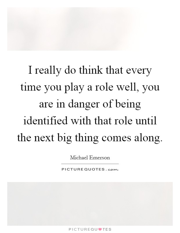 I really do think that every time you play a role well, you are in danger of being identified with that role until the next big thing comes along Picture Quote #1