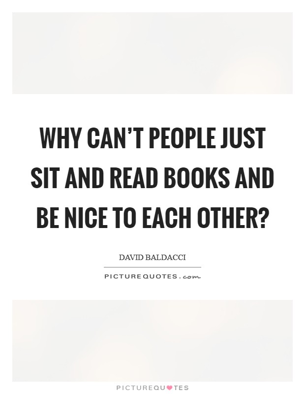 Why can't people just sit and read books and be nice to each other? Picture Quote #1