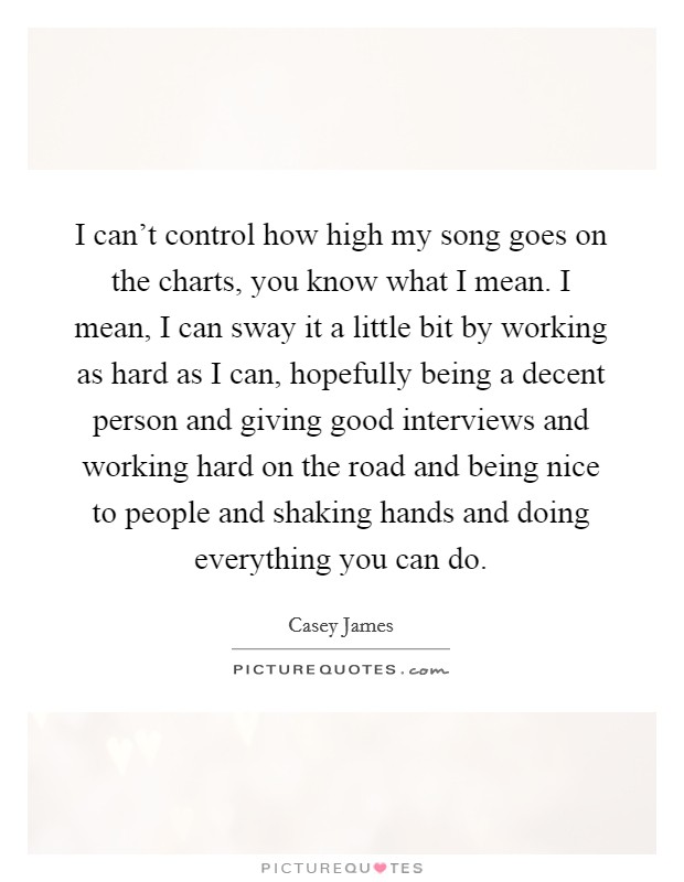 I can't control how high my song goes on the charts, you know what I mean. I mean, I can sway it a little bit by working as hard as I can, hopefully being a decent person and giving good interviews and working hard on the road and being nice to people and shaking hands and doing everything you can do Picture Quote #1