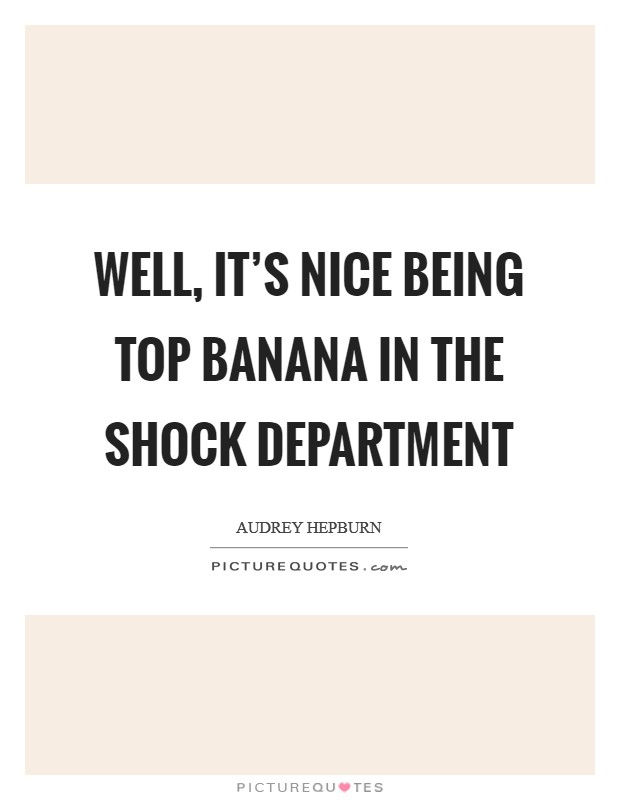 Well, it's nice being top banana in the shock department Picture Quote #1