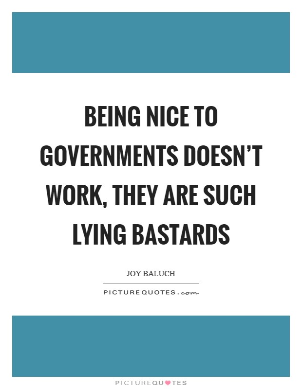 Being nice to governments doesn't work, they are such lying bastards Picture Quote #1