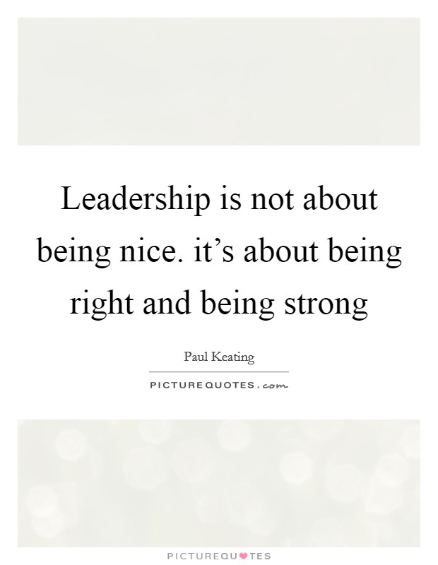 Leadership is not about being nice. it's about being right and being strong Picture Quote #1