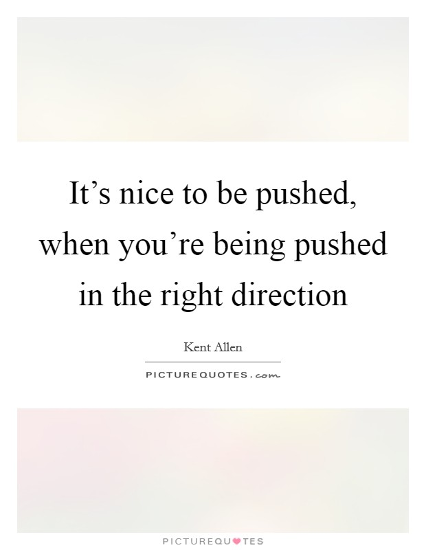It's nice to be pushed, when you're being pushed in the right direction Picture Quote #1