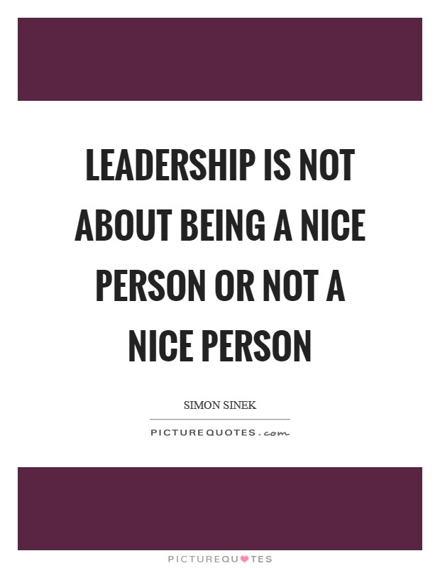 Leadership is not about being a nice person or not a nice person Picture Quote #1