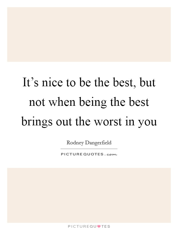 It's nice to be the best, but not when being the best brings out the worst in you Picture Quote #1