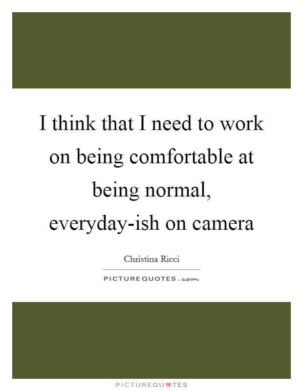 I think that I need to work on being comfortable at being normal, everyday-ish on camera Picture Quote #1