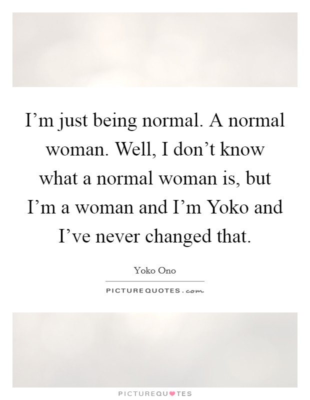 I'm just being normal. A normal woman. Well, I don't know what a normal woman is, but I'm a woman and I'm Yoko and I've never changed that Picture Quote #1