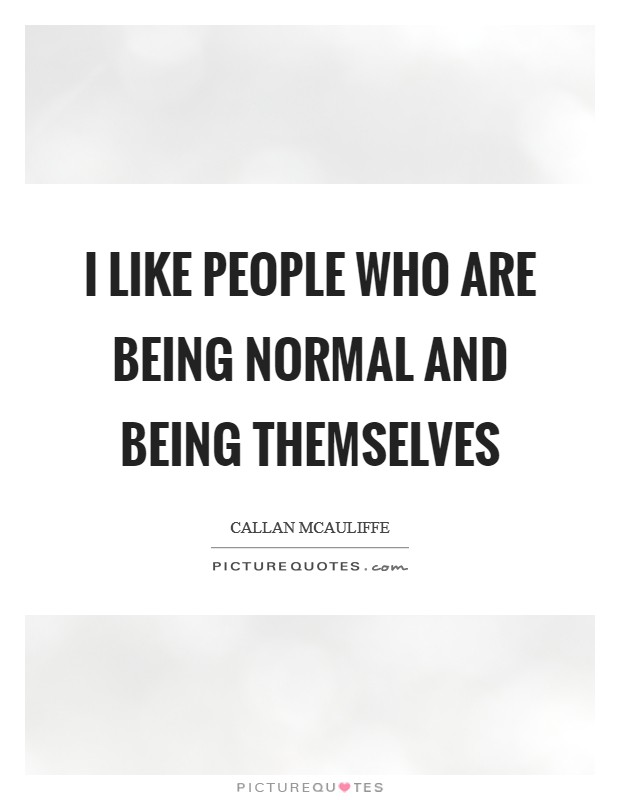 I like people who are being normal and being themselves Picture Quote #1