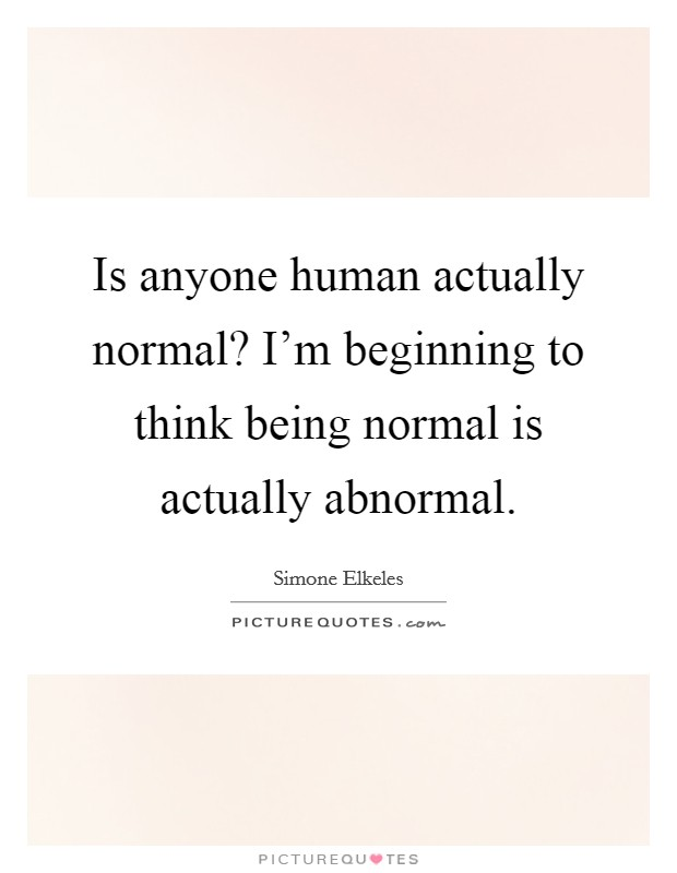 Is anyone human actually normal? I'm beginning to think being normal is actually abnormal Picture Quote #1