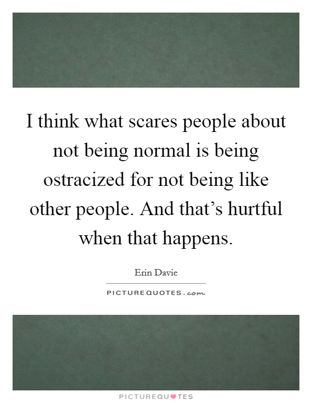 I think what scares people about not being normal is being ostracized for not being like other people. And that's hurtful when that happens Picture Quote #1