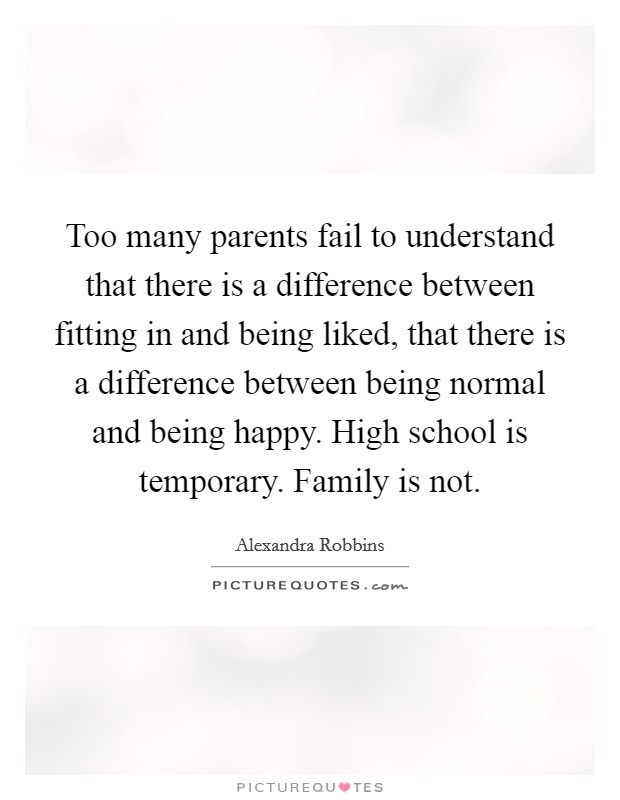 Too many parents fail to understand that there is a difference between fitting in and being liked, that there is a difference between being normal and being happy. High school is temporary. Family is not Picture Quote #1