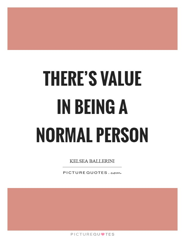 There's value in being a normal person Picture Quote #1