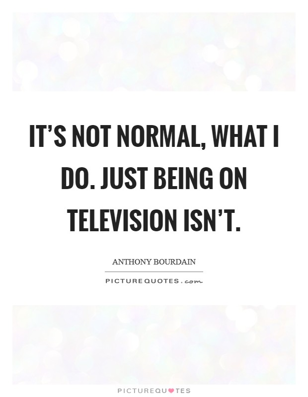 It's not normal, what I do. Just being on television isn't Picture Quote #1