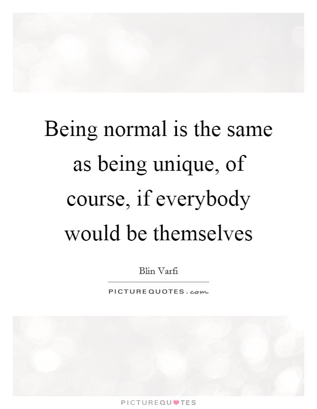 Being normal is the same as being unique, of course, if everybody would be themselves Picture Quote #1