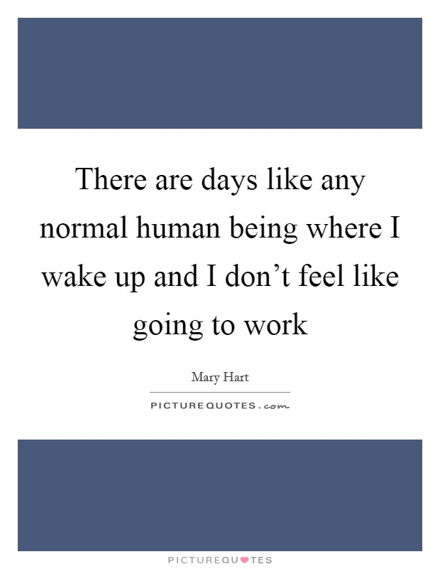 There are days like any normal human being where I wake up and I don't feel like going to work Picture Quote #1