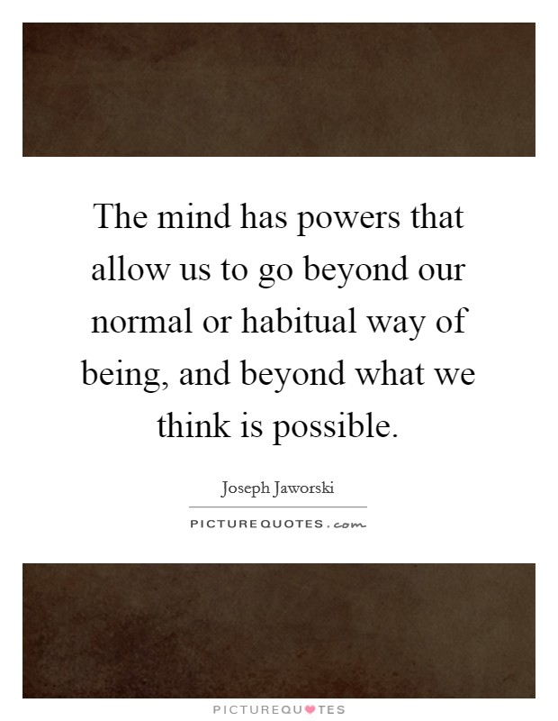 The mind has powers that allow us to go beyond our normal or habitual way of being, and beyond what we think is possible Picture Quote #1