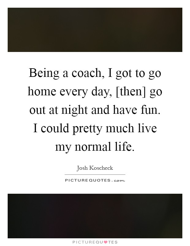 Being a coach, I got to go home every day, [then] go out at night and have fun. I could pretty much live my normal life Picture Quote #1
