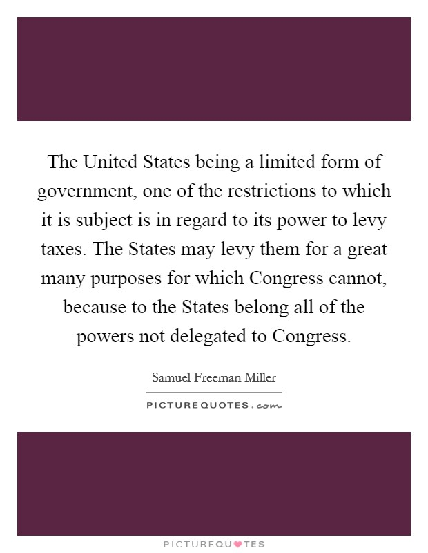 The United States being a limited form of government, one of the restrictions to which it is subject is in regard to its power to levy taxes. The States may levy them for a great many purposes for which Congress cannot, because to the States belong all of the powers not delegated to Congress Picture Quote #1