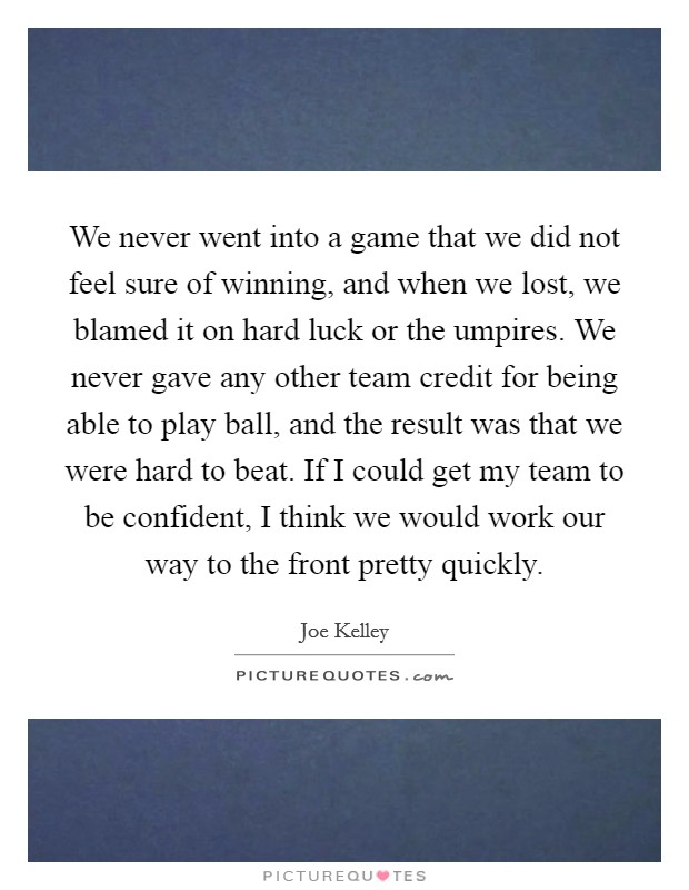 We never went into a game that we did not feel sure of winning, and when we lost, we blamed it on hard luck or the umpires. We never gave any other team credit for being able to play ball, and the result was that we were hard to beat. If I could get my team to be confident, I think we would work our way to the front pretty quickly Picture Quote #1