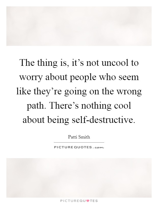 The thing is, it's not uncool to worry about people who seem like they're going on the wrong path. There's nothing cool about being self-destructive Picture Quote #1