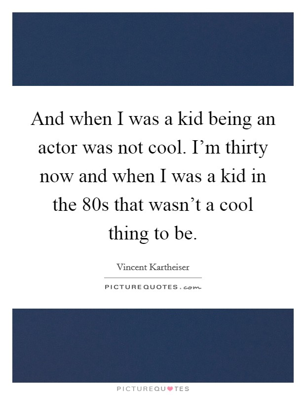 And when I was a kid being an actor was not cool. I'm thirty now and when I was a kid in the 80s that wasn't a cool thing to be Picture Quote #1