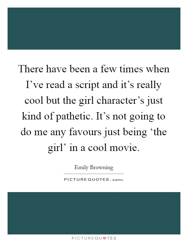 There have been a few times when I've read a script and it's really cool but the girl character's just kind of pathetic. It's not going to do me any favours just being 'the girl' in a cool movie Picture Quote #1