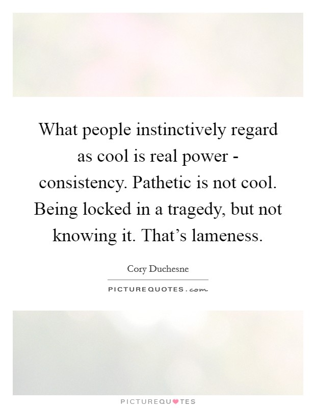 What people instinctively regard as cool is real power - consistency. Pathetic is not cool. Being locked in a tragedy, but not knowing it. That's lameness Picture Quote #1