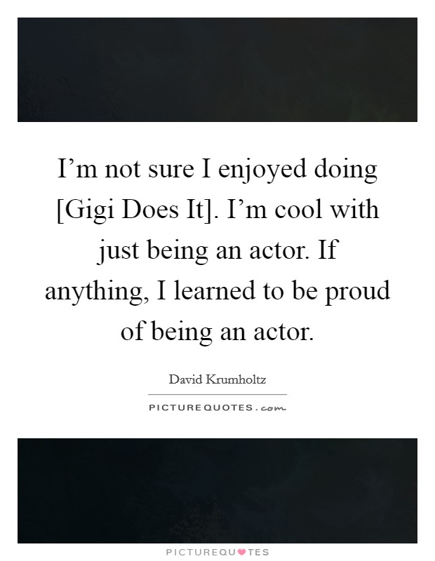 I'm not sure I enjoyed doing [Gigi Does It]. I'm cool with just being an actor. If anything, I learned to be proud of being an actor Picture Quote #1