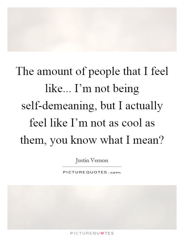 The amount of people that I feel like... I'm not being self-demeaning, but I actually feel like I'm not as cool as them, you know what I mean? Picture Quote #1