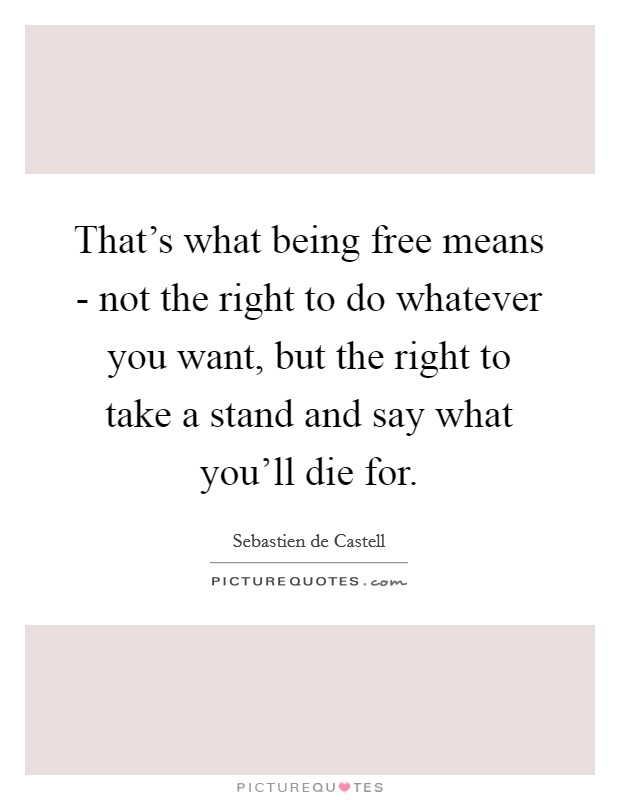 That's what being free means - not the right to do whatever you want, but the right to take a stand and say what you'll die for Picture Quote #1
