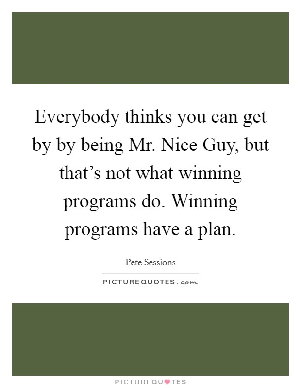 Everybody thinks you can get by by being Mr. Nice Guy, but that's not what winning programs do. Winning programs have a plan Picture Quote #1
