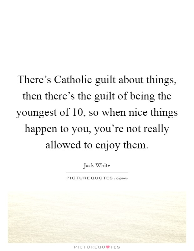 There's Catholic guilt about things, then there's the guilt of being the youngest of 10, so when nice things happen to you, you're not really allowed to enjoy them Picture Quote #1