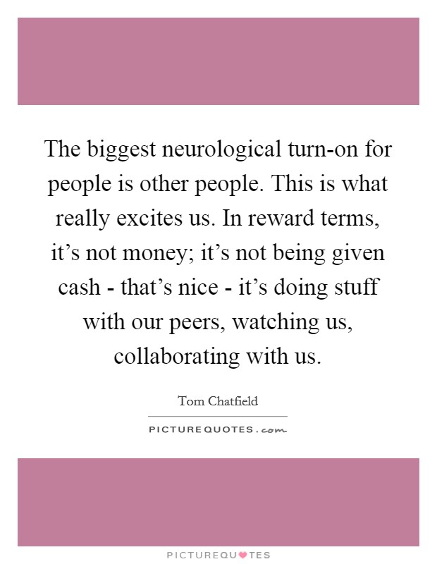 The biggest neurological turn-on for people is other people. This is what really excites us. In reward terms, it's not money; it's not being given cash - that's nice - it's doing stuff with our peers, watching us, collaborating with us Picture Quote #1