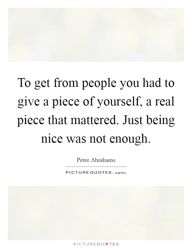 To get from people you had to give a piece of yourself, a real piece that mattered. Just being nice was not enough Picture Quote #1