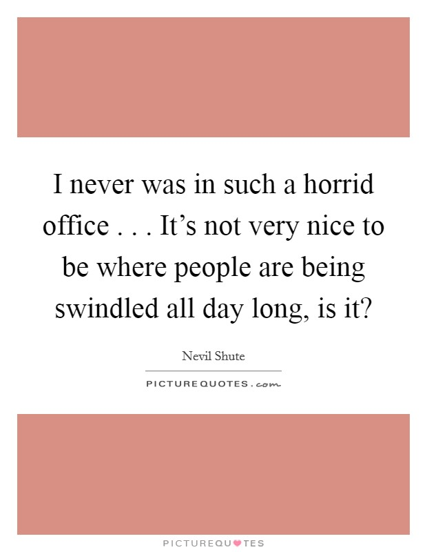 I never was in such a horrid office . . . It's not very nice to be where people are being swindled all day long, is it? Picture Quote #1