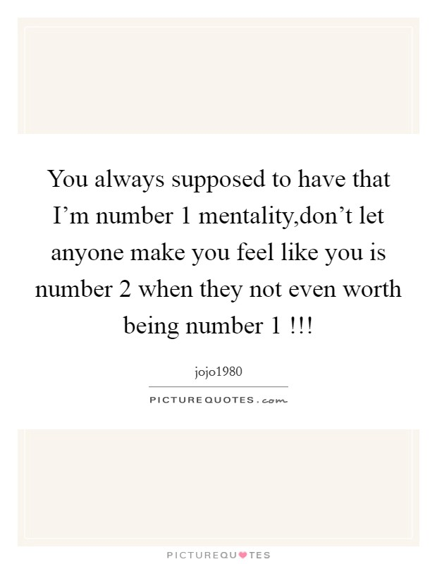 You always supposed to have that I'm number 1 mentality,don't let anyone make you feel like you is number 2 when they not even worth being number 1 !!! Picture Quote #1