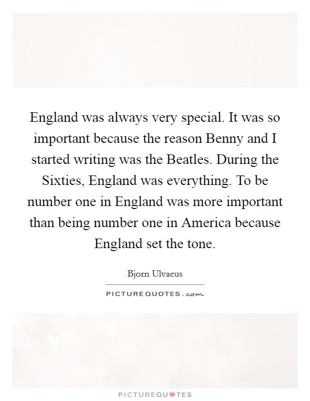 England was always very special. It was so important because the reason Benny and I started writing was the Beatles. During the Sixties, England was everything. To be number one in England was more important than being number one in America because England set the tone Picture Quote #1