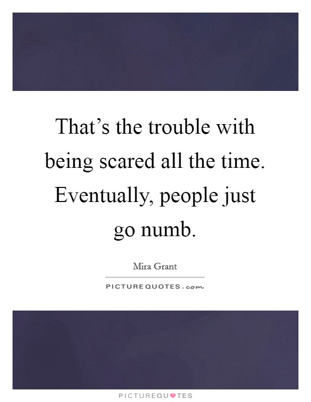 That's the trouble with being scared all the time. Eventually, people just go numb Picture Quote #1