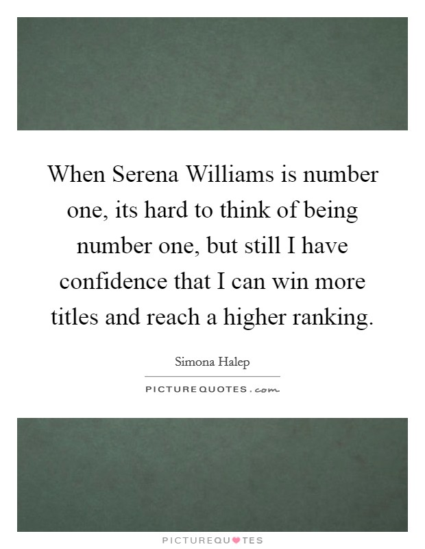 When Serena Williams is number one, its hard to think of being number one, but still I have confidence that I can win more titles and reach a higher ranking Picture Quote #1