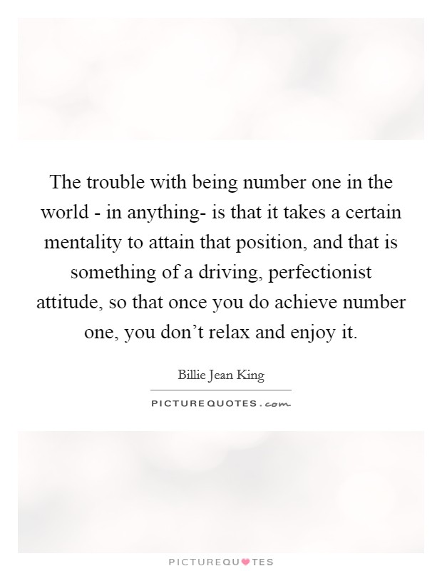 The trouble with being number one in the world - in anything- is that it takes a certain mentality to attain that position, and that is something of a driving, perfectionist attitude, so that once you do achieve number one, you don't relax and enjoy it Picture Quote #1