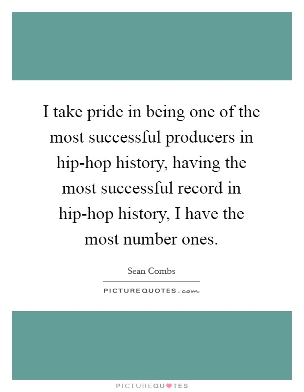I take pride in being one of the most successful producers in hip-hop history, having the most successful record in hip-hop history, I have the most number ones Picture Quote #1