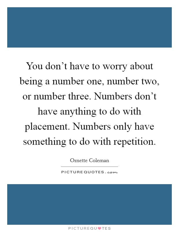 You don't have to worry about being a number one, number two, or number three. Numbers don't have anything to do with placement. Numbers only have something to do with repetition Picture Quote #1